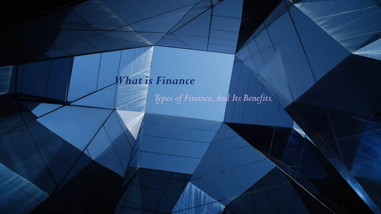 What is Finance: Definition of Finance, Types of Finance, And Its Benefits.