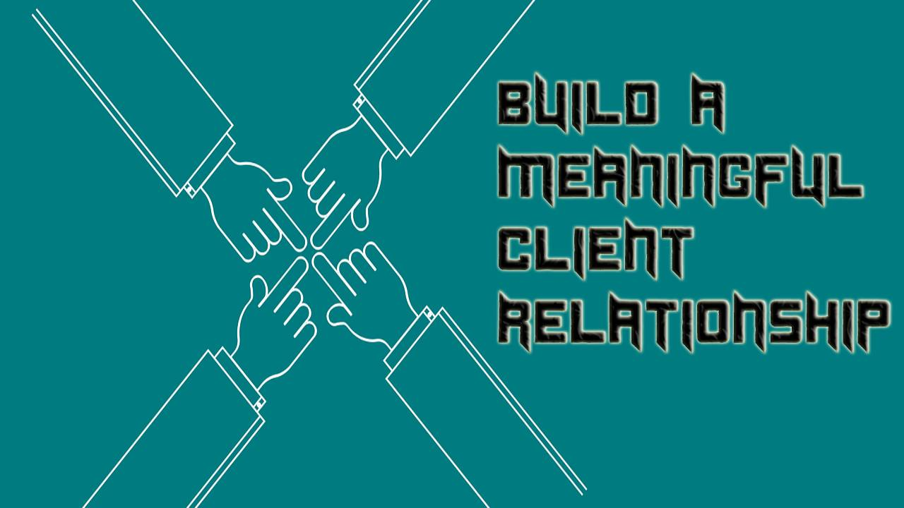 4 Ways to Help Build a Meaningful Client Relationship