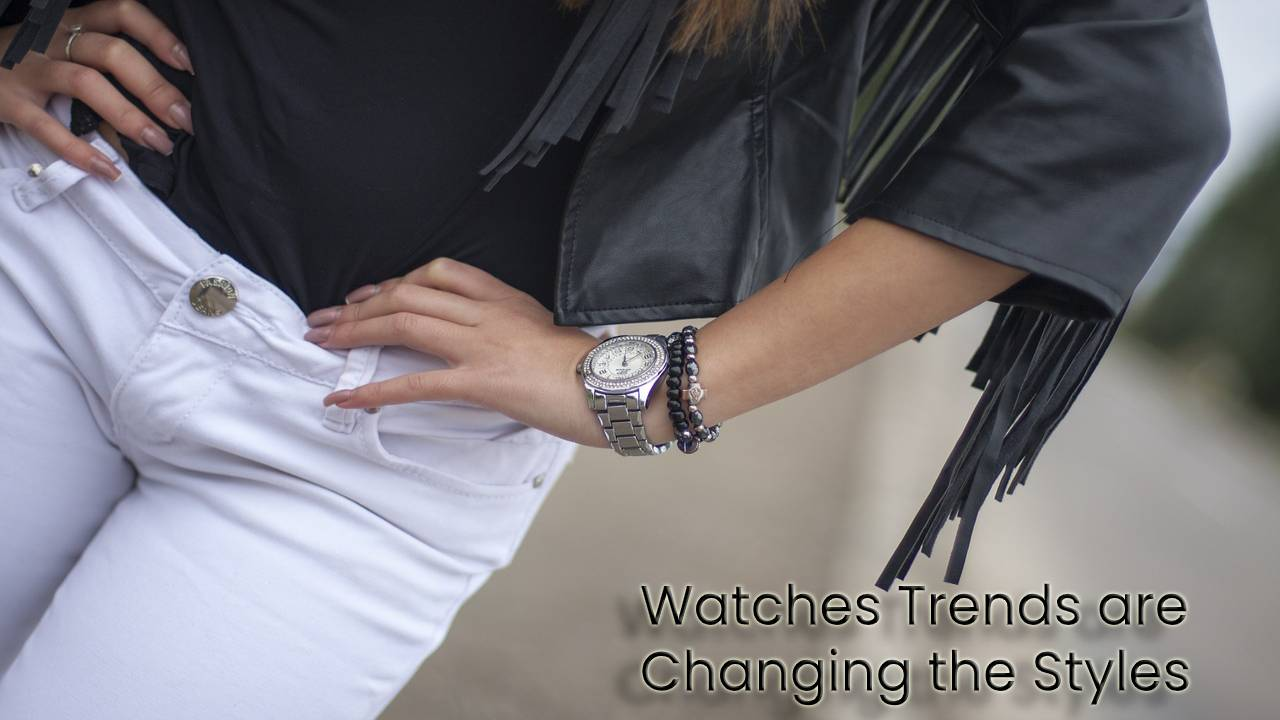 How the Watches Trends are Changing the Styles in this Year