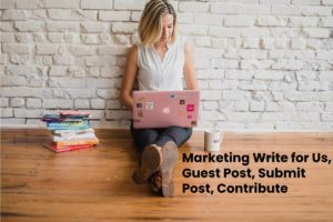 Marketing Write for Us, Guest Post, Submit Post, Contribute