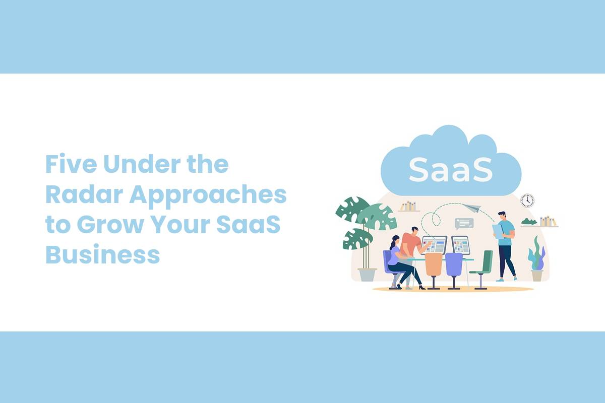 Five Under the Radar Approaches to Grow Your SaaS Business