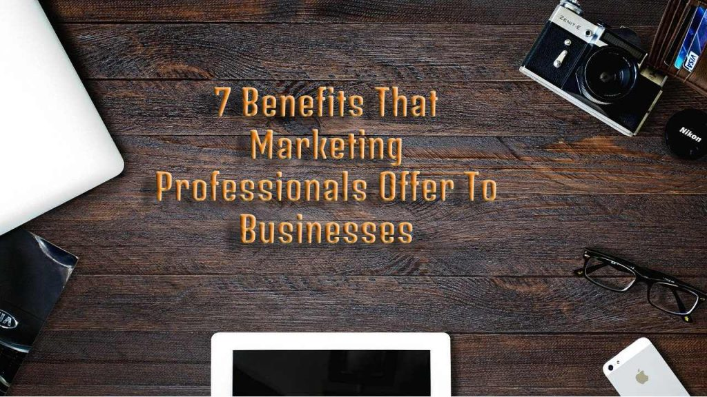 7 Benefits That Marketing Professionals Offer To Businesses