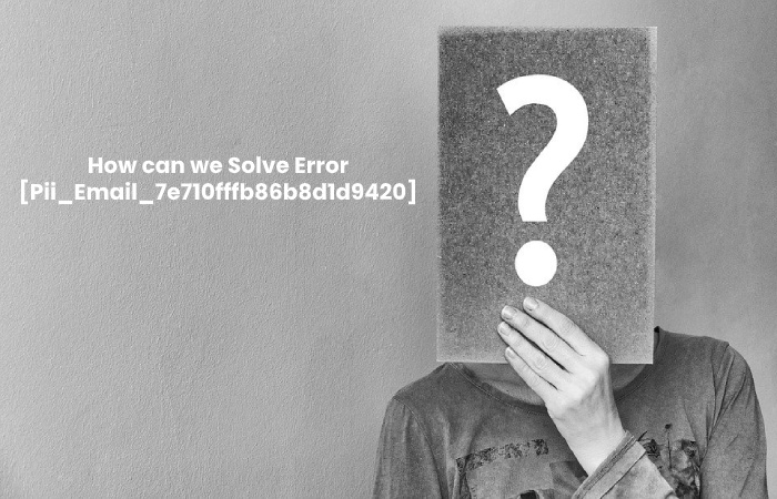 How can we Solve Error [Pii_Email_7e710fffb86b8d1d9420] - Pii_Email_7e710fffb86b8d1d9420