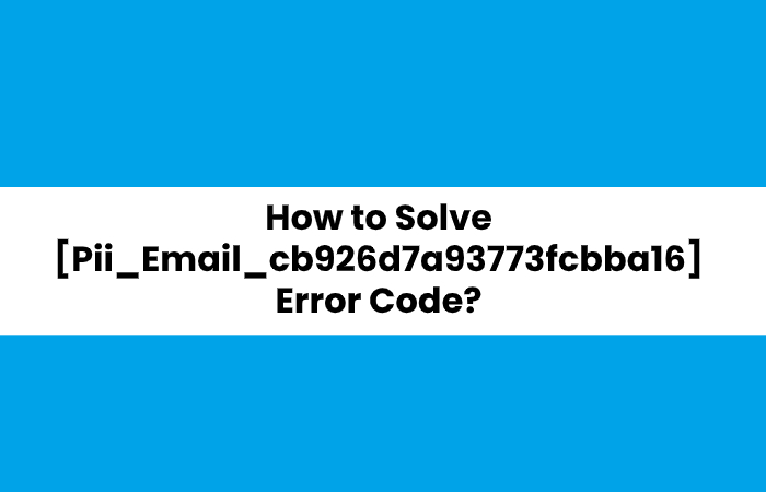 How to Solve [Pii_Email_cb926d7a93773fcbba16] Error Code