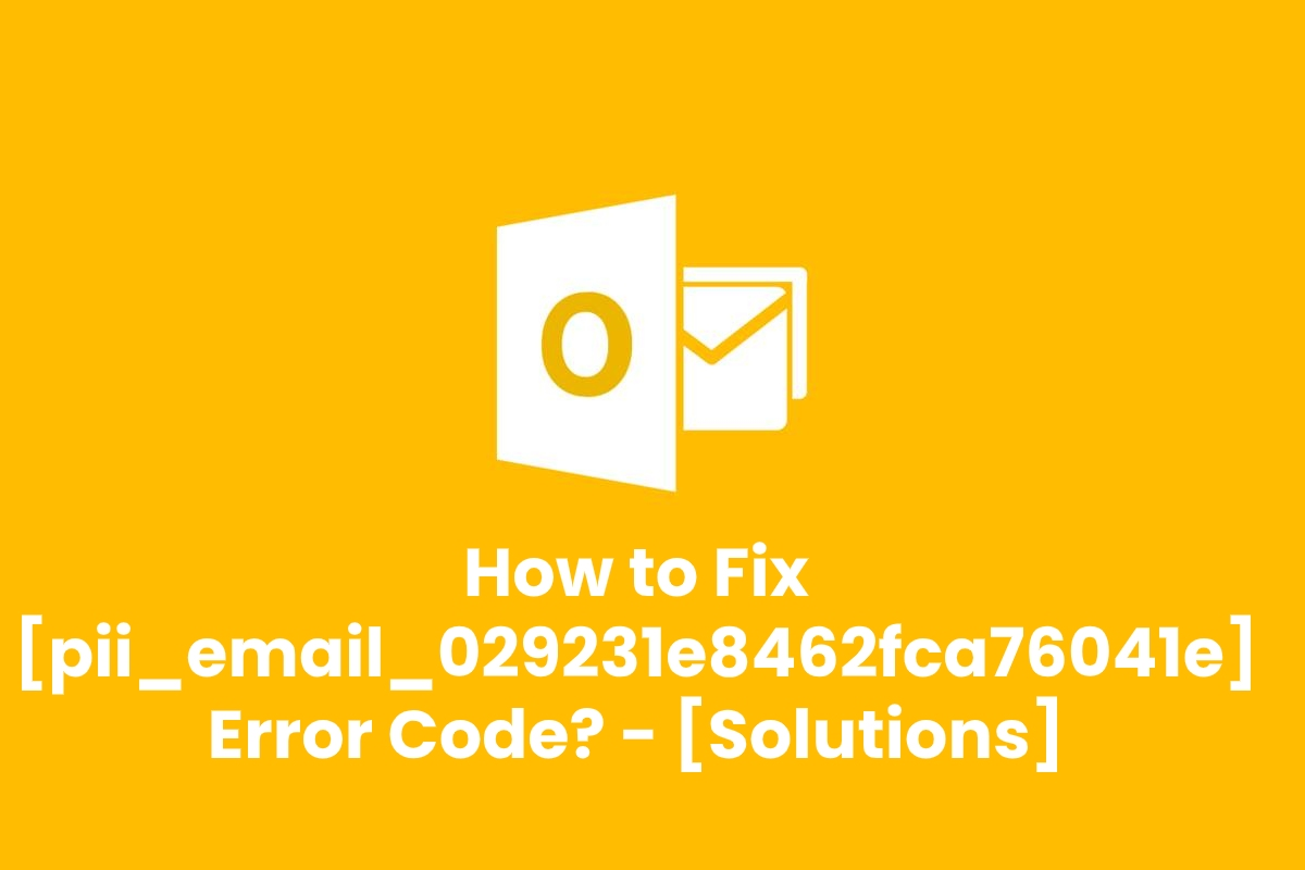 What is [Pii_Email_029231e8462fca76041e] and How to Fix [Pii_Email_029231e8462fca76041e] Error Code? – [Solved]