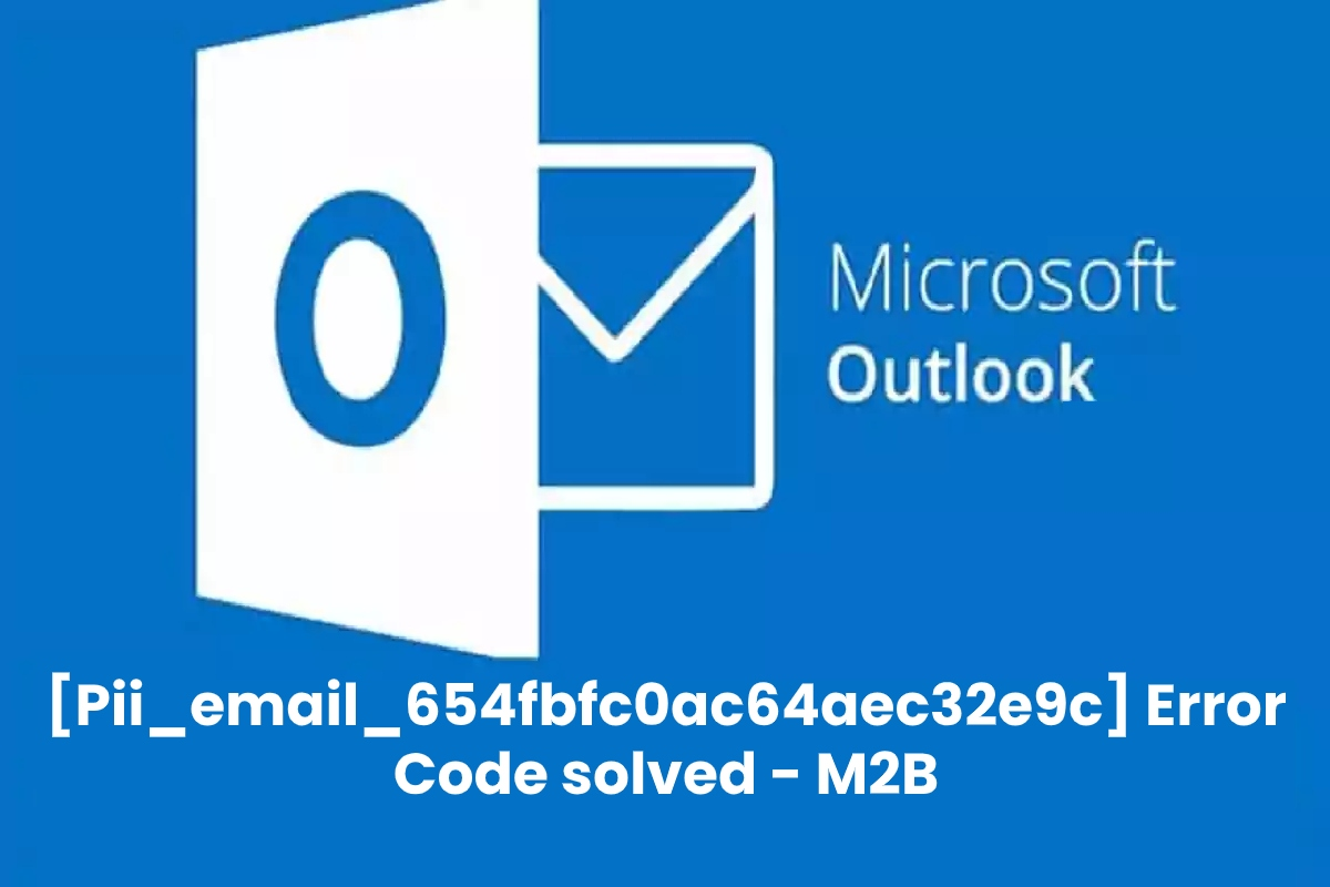 Why does [Pii_Email_654fbfc0ac64aec32e9c] Error Occur and How to Fix [Pii_email_654fbfc0ac64aec32e9c] Error Code?
