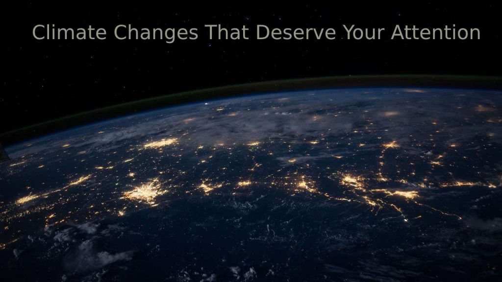 Climate Changes That Deserve Your Attention