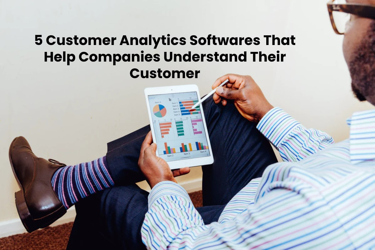 5 Customer Analytics Softwares That Help Companies Understand Their Customer Better