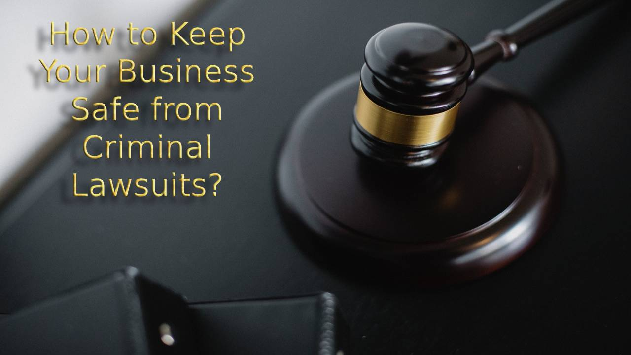Dealing with Criminal Lawsuits- How to Keep Your Business Safe
