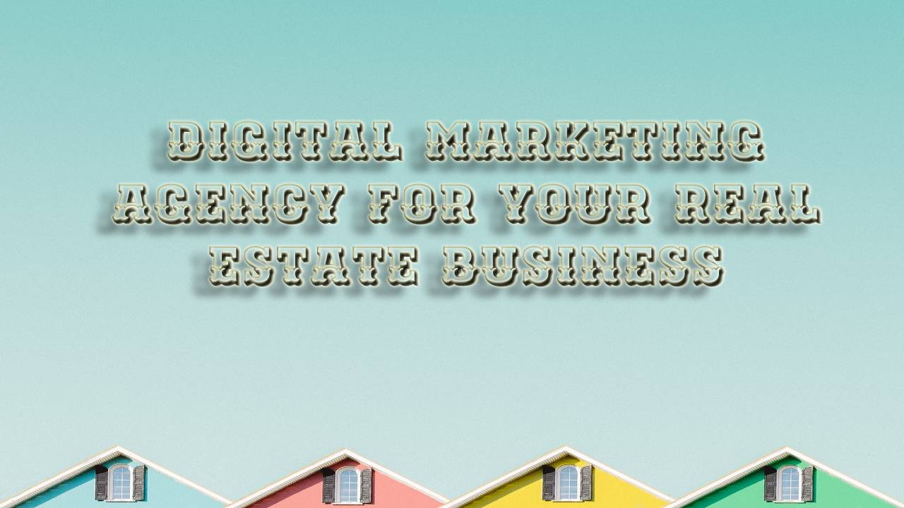 Tips to Choose the Proper Digital Marketing Agency for Your Real Estate Business