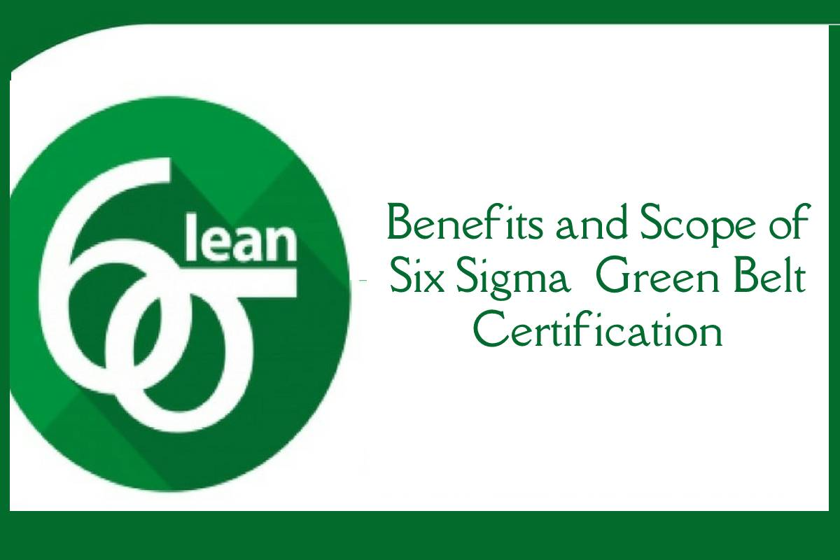 Benefits and Scope of Six Sigma  Green Belt Certification