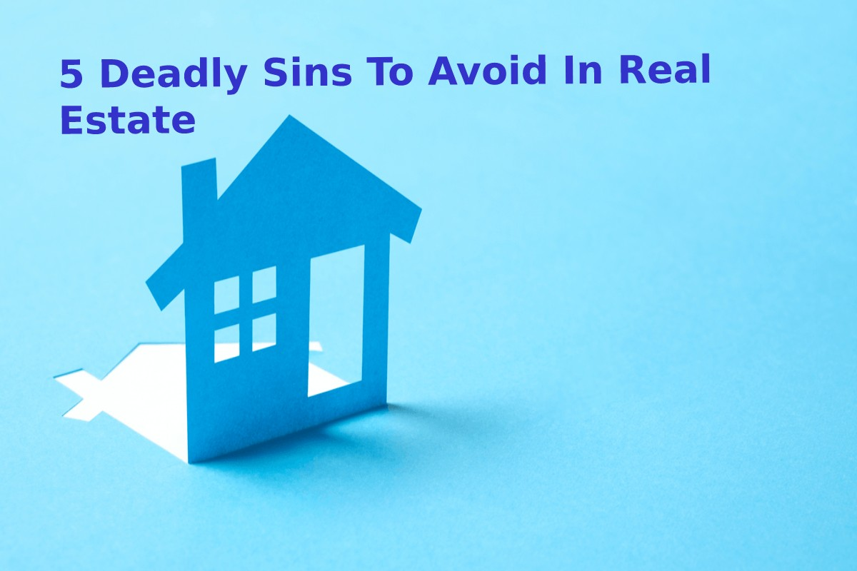5 Deadly Sins To Avoid In Real Estate